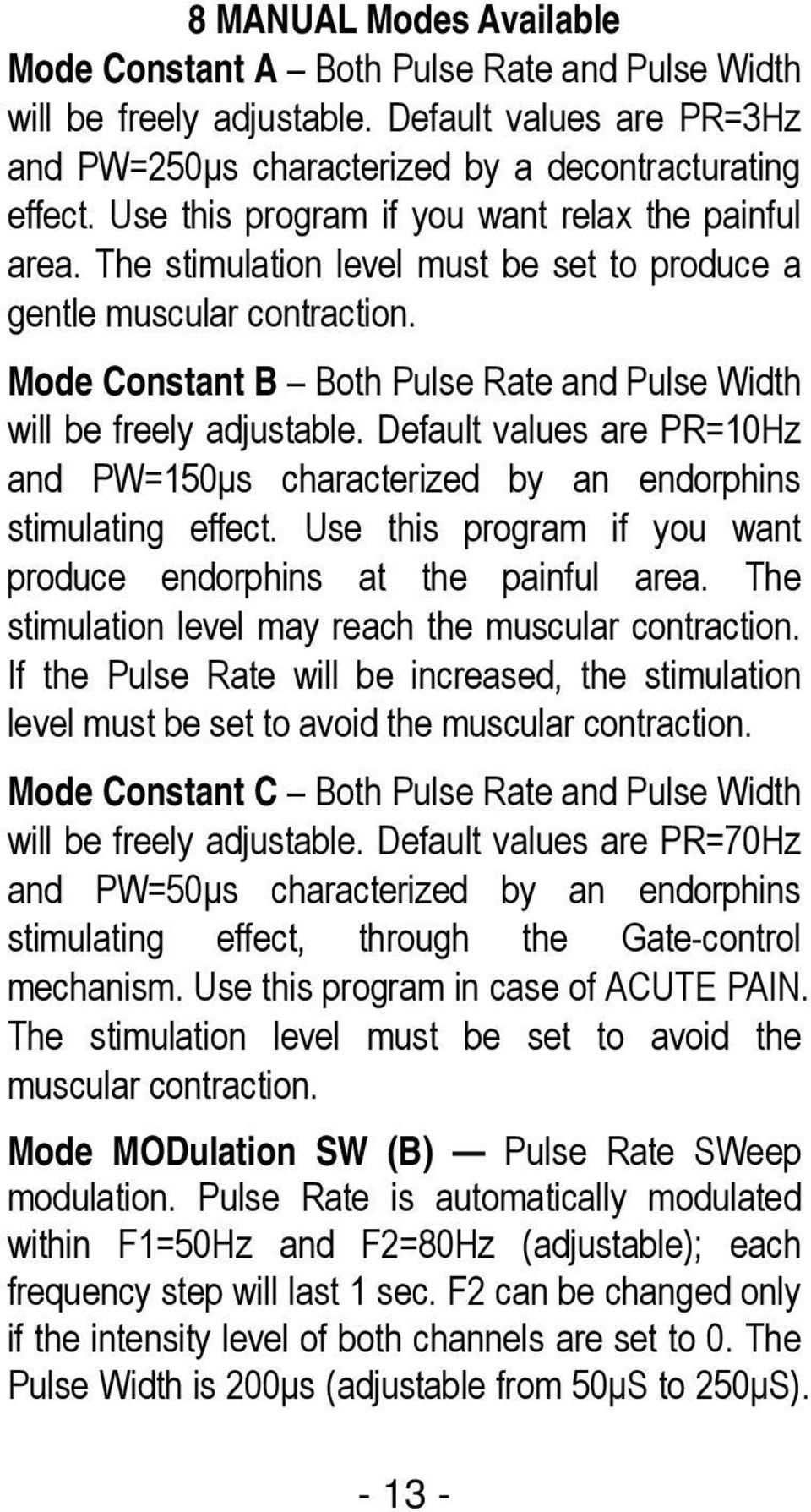 Mode Constant B Both Pulse Rate and Pulse Width will be freely adjustable. Default values are PR=10Hz and PW=150μs characterized by an endorphins stimulating effect.