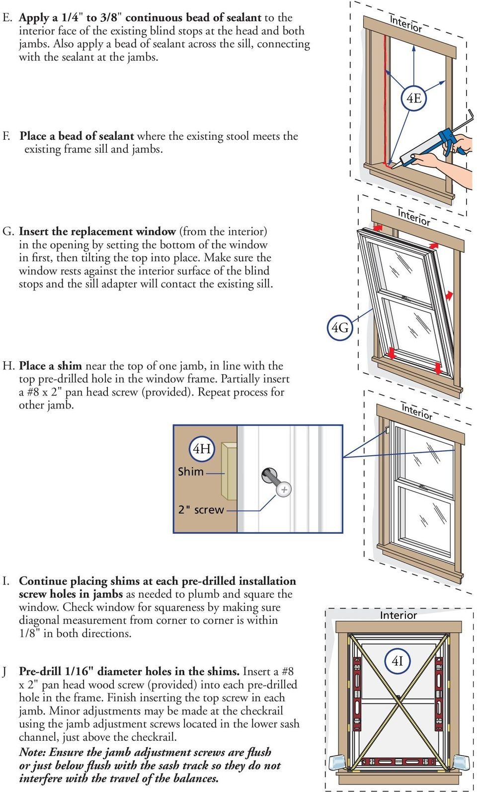 Make sure the window rests against the interior surface of the blind Place a shim near the top of one jamb, in line with the other jamb. I.
