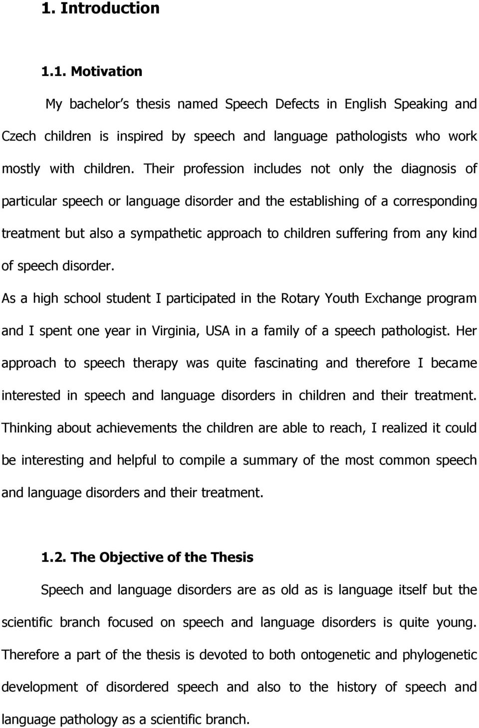 any kind of speech disorder. As a high school student I participated in the Rotary Youth Exchange program and I spent one year in Virginia, USA in a family of a speech pathologist.