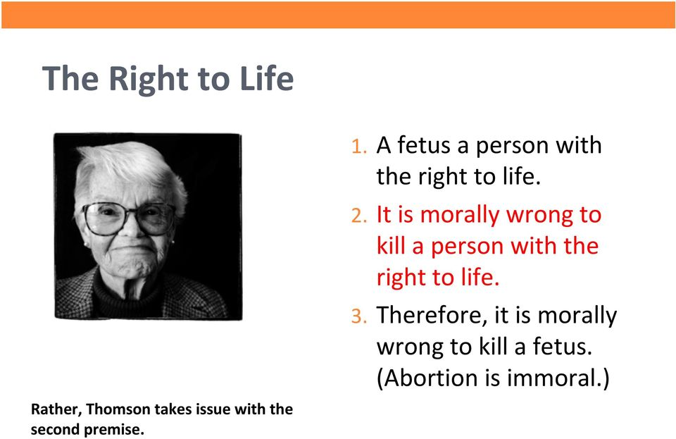 It is morally wrong to kill a person with the right to life. 3.