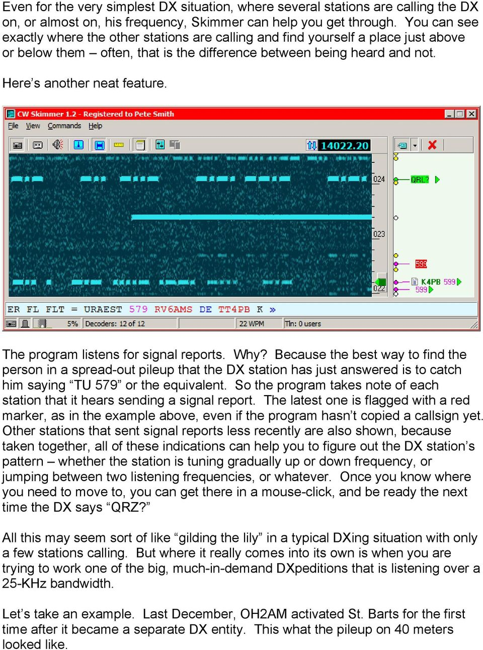 The program listens for signal reports. Why? Because the best way to find the person in a spread-out pileup that the DX station has just answered is to catch him saying TU 579 or the equivalent.