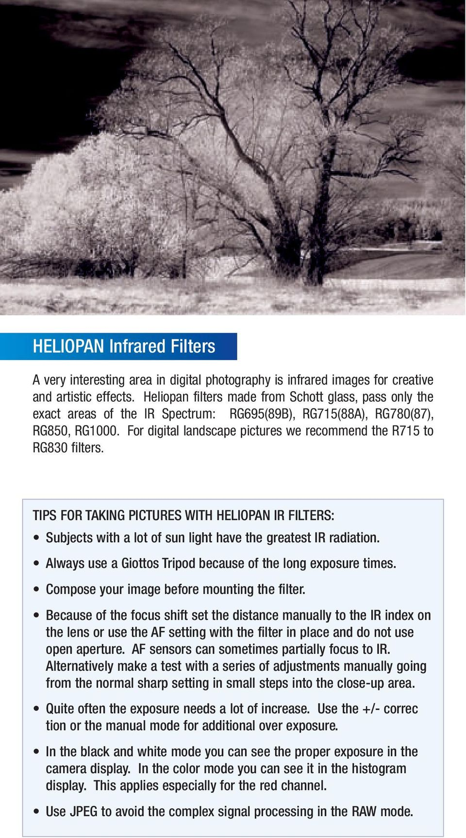 For digital landscape pictures we recommend the R715 to RG830 filters. TIPS FOR TAKING PICTURES WITH HELIOPAN IR FILTERS: Subjects with a lot of sun light have the greatest IR radiation.