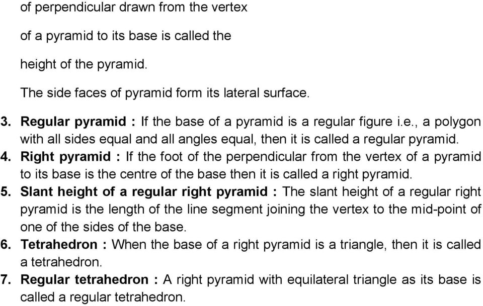 Right pyramid : If the foot of the perpendicular from the vertex of a pyramid to its base is the centre of the base then it is called a right pyramid. 5.