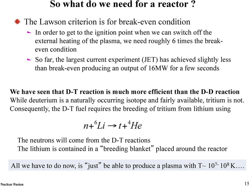 far, the largest current experiment (JET) has achieved slightly less than break-even producing an output of 16MW for a few seconds We have seen that D-T reaction is much more efficient than the D-D