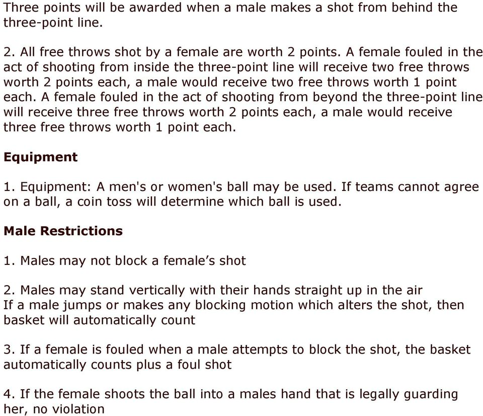 A female fouled in the act of shooting from beyond the three-point line will receive three free throws worth 2 points each, a male would receive three free throws worth 1 point each. Equipment 1.