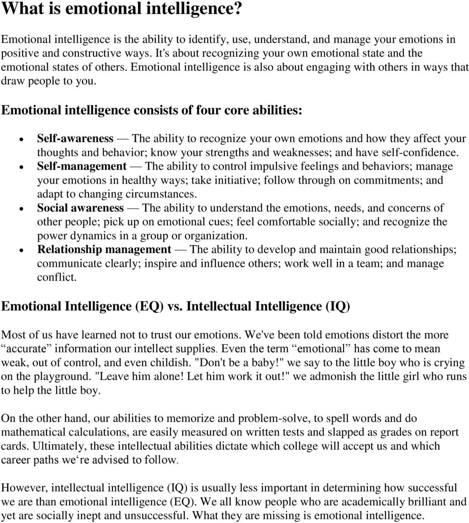 Emotional intelligence consists of four core abilities: Self-awareness The ability to recognize your own emotions and how they affect your thoughts and behavior; know your strengths and weaknesses;