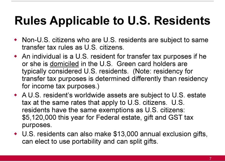 S. estate tax at the same rates that apply to U.S. citizens. U.S. residents have the same exemptions as U.S. citizens: $5,120,000 this year for Federal estate, gift and GST tax purposes.