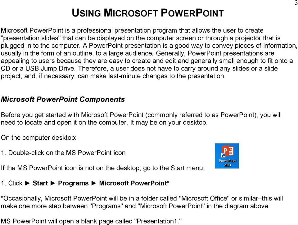 Generally, PowerPoint presentations are appealing to users because they are easy to create and edit and generally small enough to fit onto a CD or a USB Jump Drive.