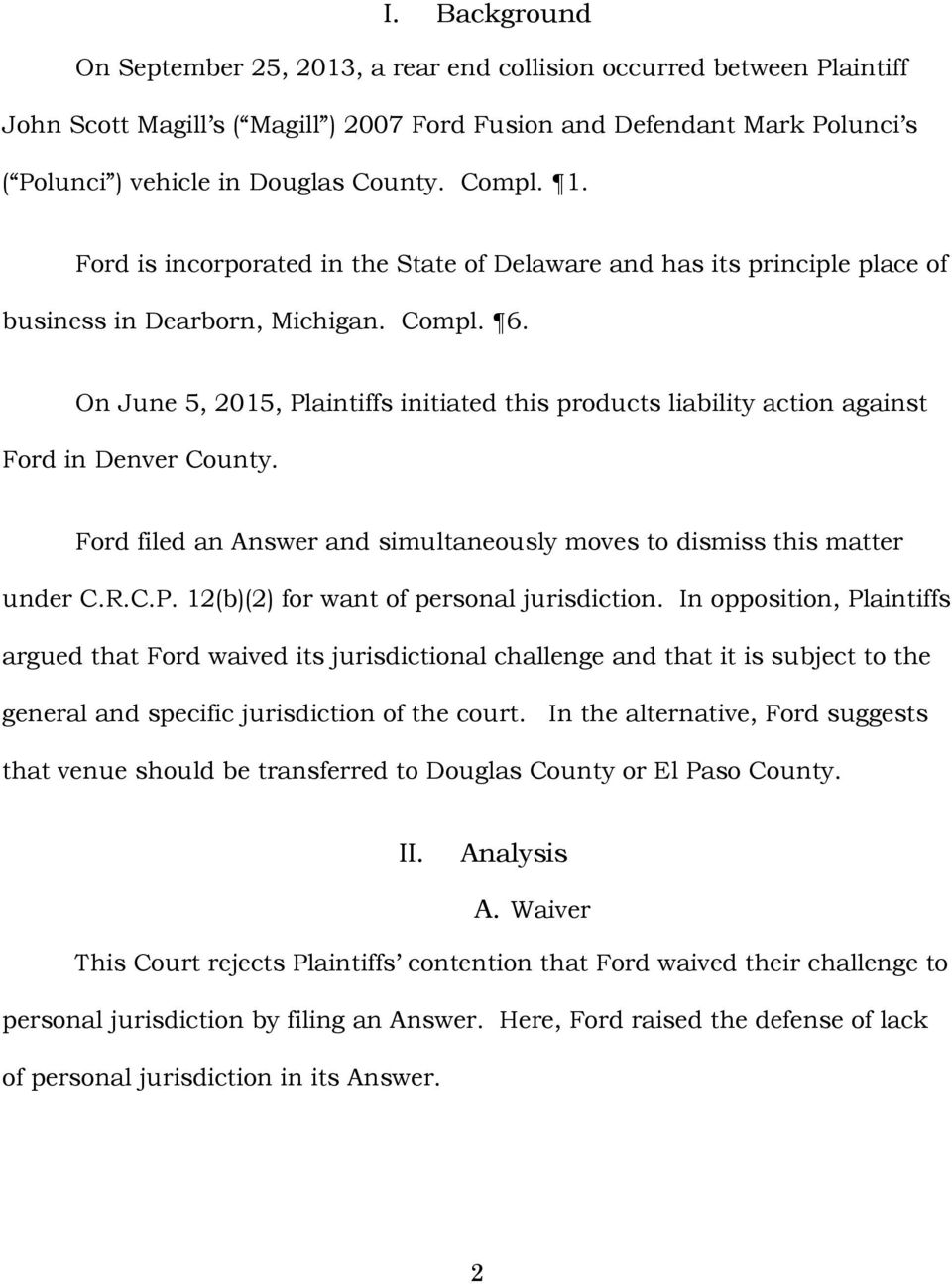 On June 5, 2015, Plaintiffs initiated this products liability action against Ford in Denver County. Ford filed an Answer and simultaneously moves to dismiss this matter under C.R.C.P. 12(b)(2) for want of personal jurisdiction.