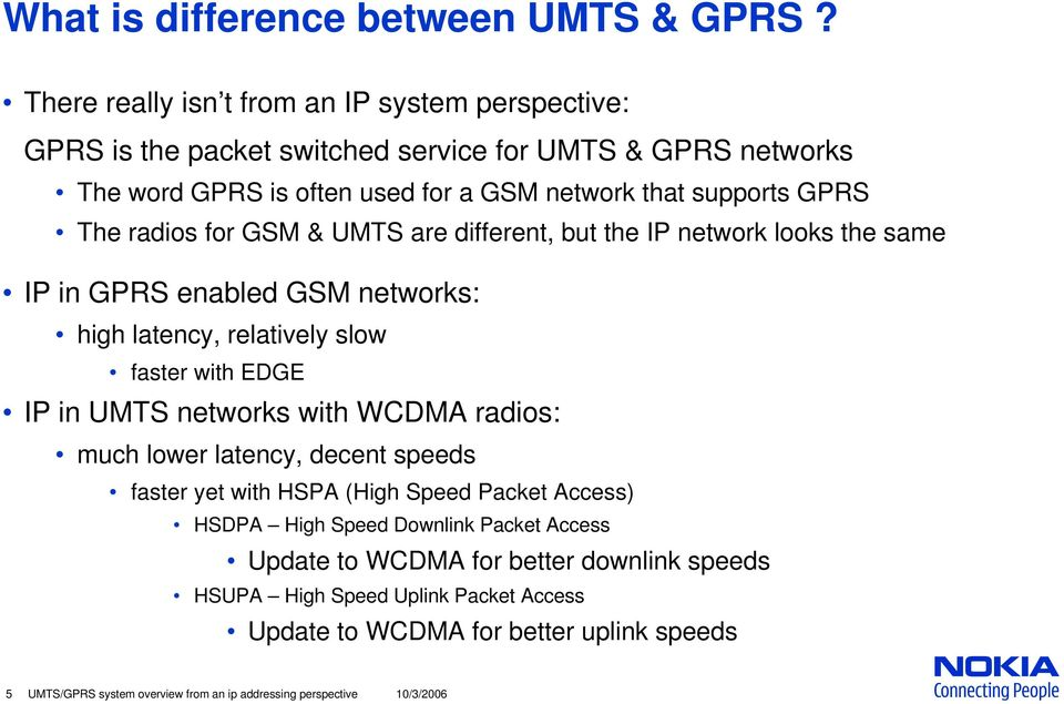 radios for GSM & UMTS are different, but the IP network looks the same IP in GPRS enabled GSM networks: high latency, relatively slow faster with EDGE IP in UMTS networks with WCDMA
