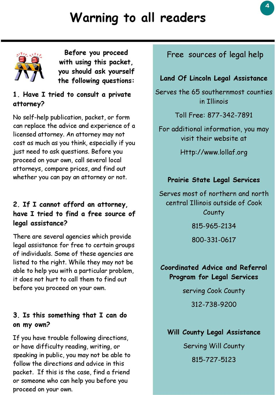 Before you proceed on your own, call several local attorneys, compare prices, and find out whether you can pay an attorney or not. 2.