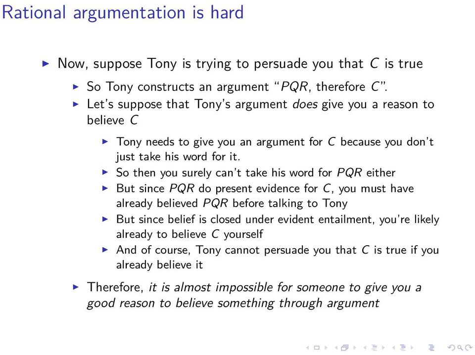 So then you surely can t take his word for PQR either But since PQR do present evidence for C, you must have already believed PQR before talking to Tony But since belief is closed