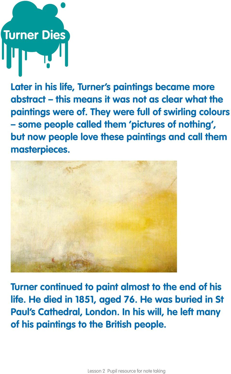 call them masterpieces. Turner continued to paint almost to the end of his life. He died in 1851, aged 76.