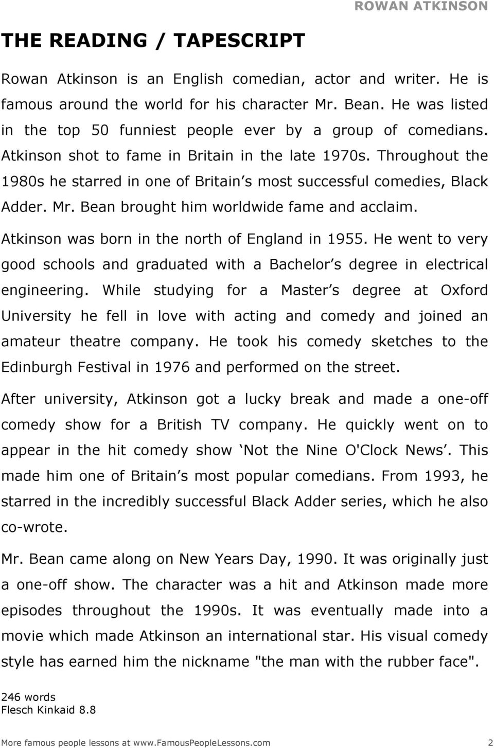 Throughout the 1980s he starred in one of Britain s most successful comedies, Black Adder. Mr. Bean brought him worldwide fame and acclaim. Atkinson was born in the north of England in 1955.