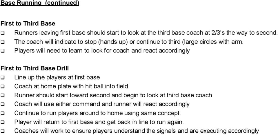 Players will need to learn to look for coach and react accordingly First to Third Base Drill Line up the players at first base Coach at home plate with hit ball into field Runner should