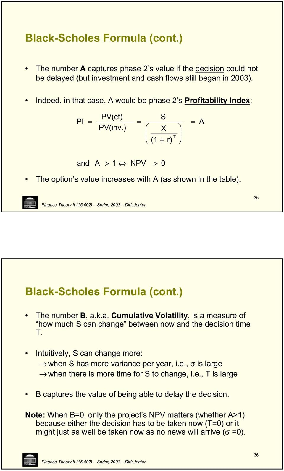 35 Black-Scholes Formula (cont.) The number B, a.k.a. Cumulative Volatility, is a measure of how much S can change between now and the decision time T.