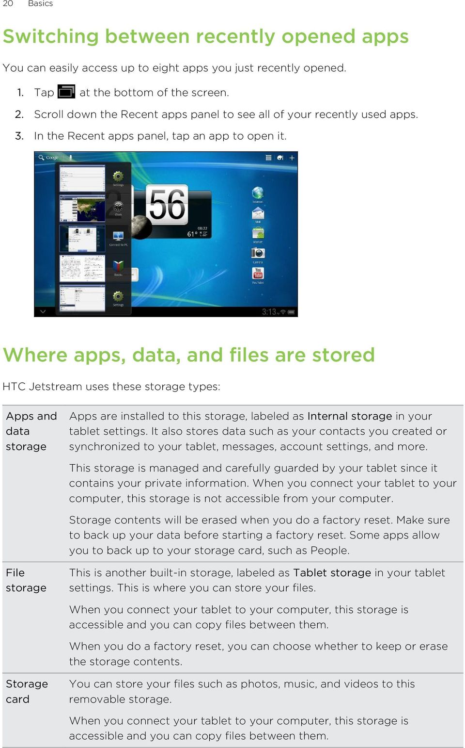 Where apps, data, and files are stored HTC Jetstream uses these storage types: Apps and data storage Apps are installed to this storage, labeled as Internal storage in your tablet settings.