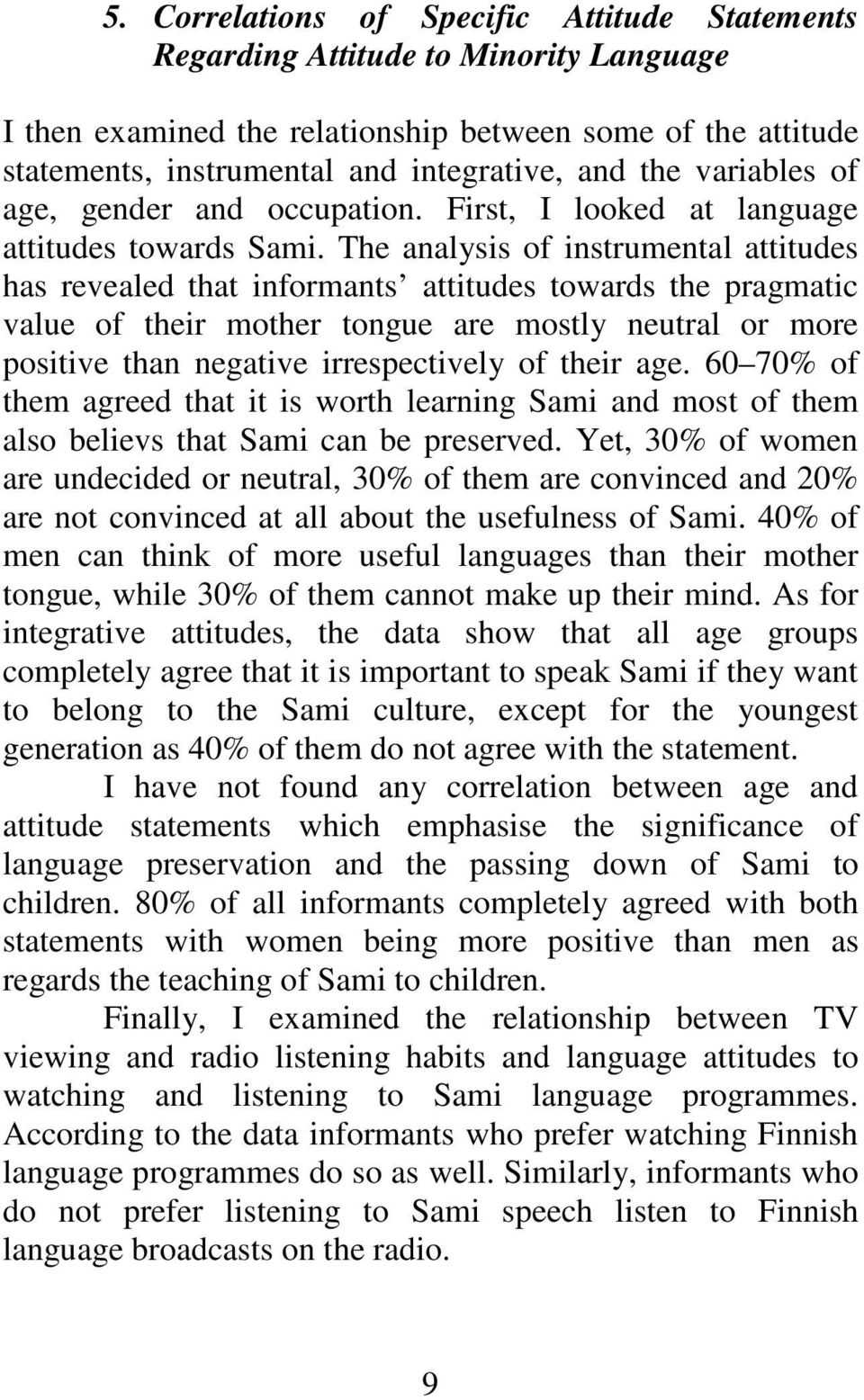The analysis of instrumental attitudes has revealed that informants attitudes towards the pragmatic value of their mother tongue are mostly neutral or more positive than negative irrespectively of