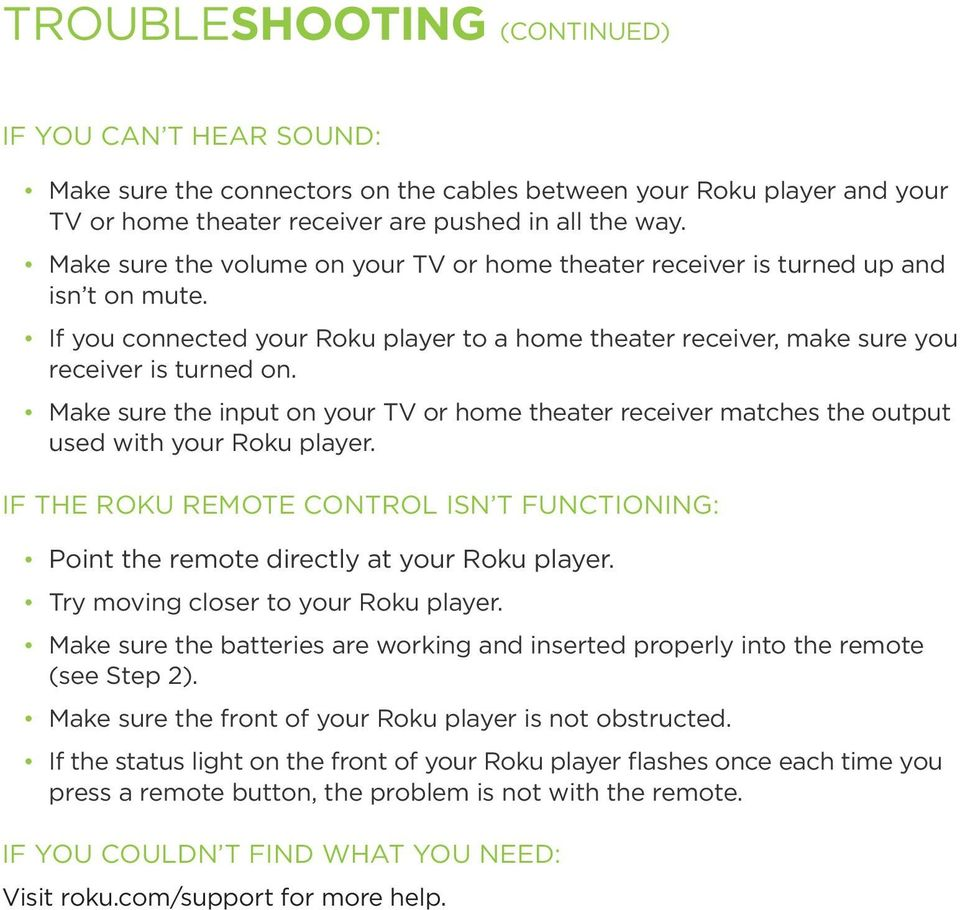 Make sure the input on your TV or home theater receiver matches the output used with your Roku player. IF THE ROKU REMOTE CONTROL ISN T FUNCTIONING: Point the remote directly at your Roku player.
