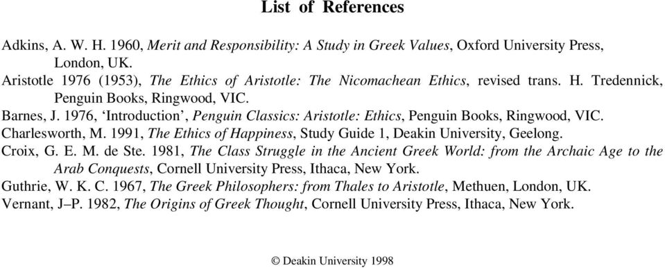 1976, Introduction, Penguin Classics: Aristotle: Ethics, Penguin Books, Ringwood, VIC. Charlesworth, M. 1991, The Ethics of Happiness, Study Guide 1, Deakin University, Geelong. Croix, G. E. M. de Ste.