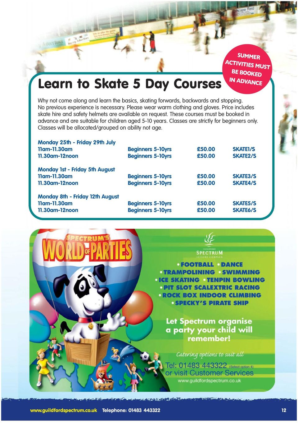 Classes are strictly for beginners only. Classes will be allocated/grouped on ability not age. Monday 25th - Friday 29th July 11am-11.30am Beginners 5-10yrs 50.00 SKATE1/S 11.