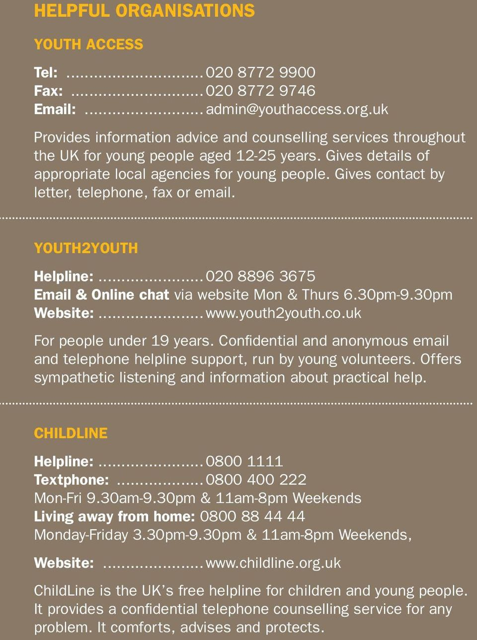 30pm-9.30pm Website:...www.youth2youth.co.uk For people under 19 years. Confidential and anonymous email and telephone helpline support, run by young volunteers.