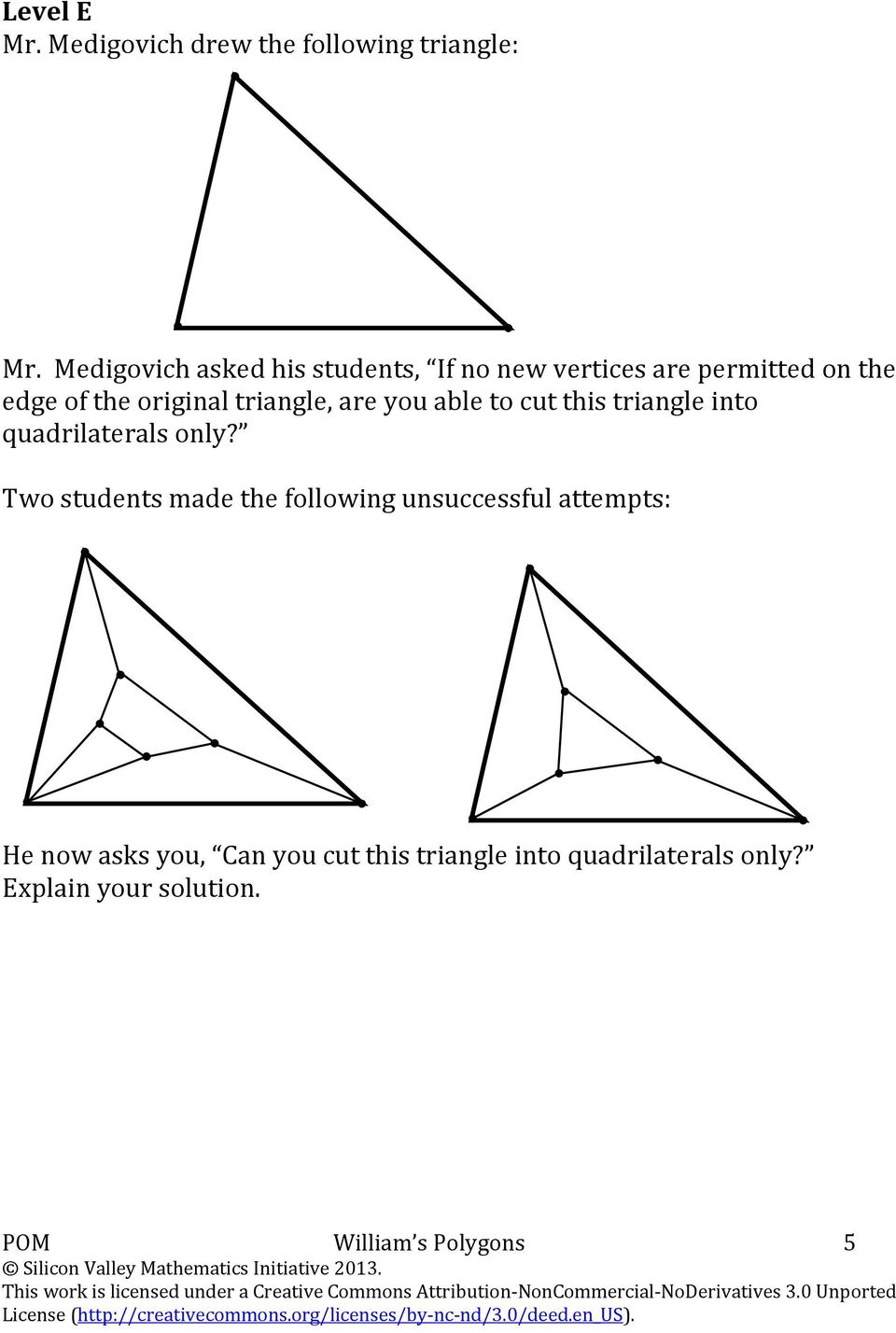 quadrilaterals only? Two students made the following unsuccessful attempts: He now asks you, Can you cut this triangle into quadrilaterals only?