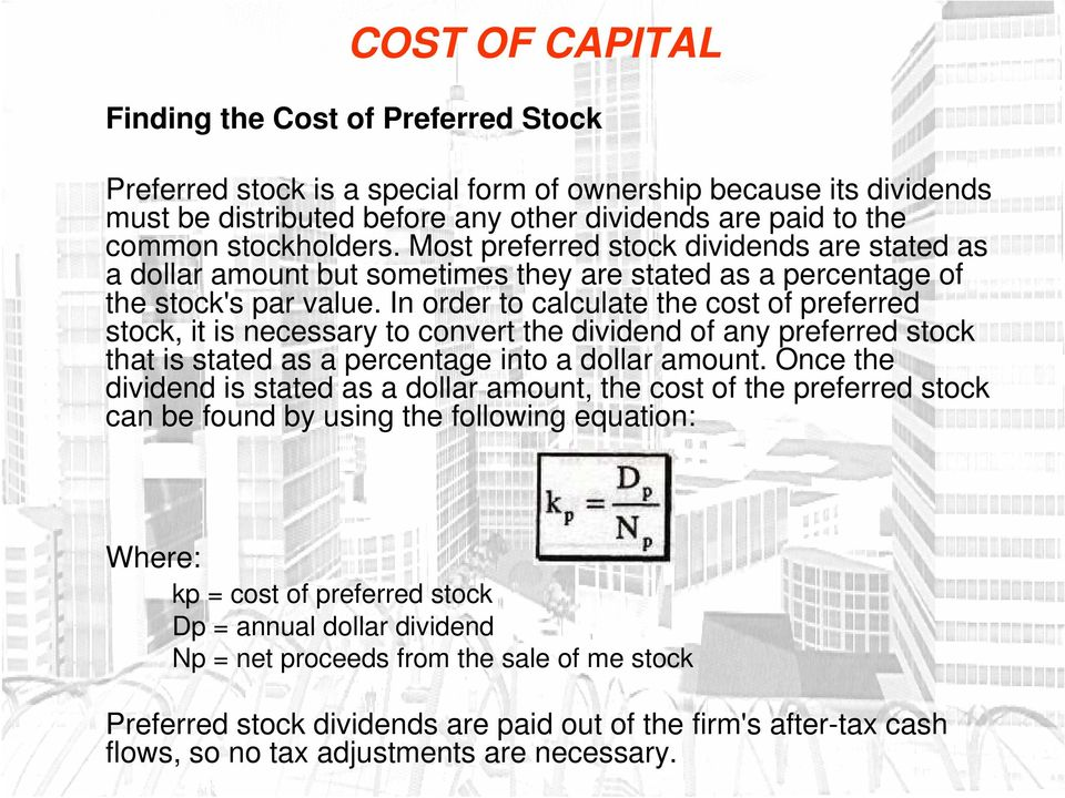 In order to calculate the cost of preferred stock, it is necessary to convert the dividend of any preferred stock that is stated as a percentage into a dollar amount.