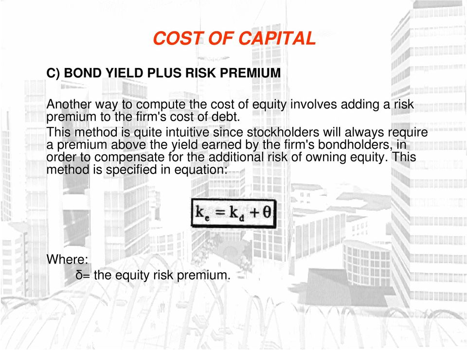 This method is quite intuitive since stockholders will always require a premium above the yield