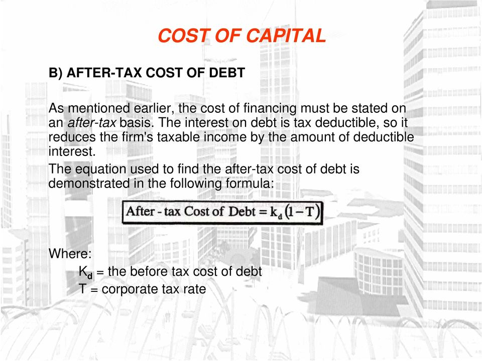 The interest on debt is tax deductible, so it reduces the firm's taxable income by the amount