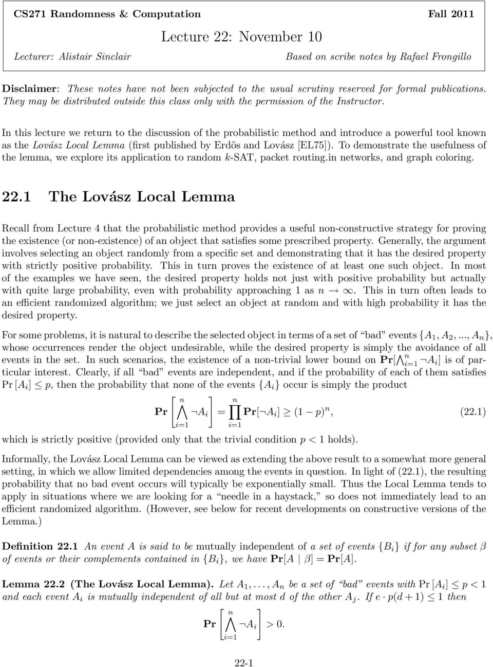 In this lecture we return to the discussion of the probabilistic method and introduce a powerful tool known as the Lovász Local Lemma (first published by Erdös and Lovász [EL75).