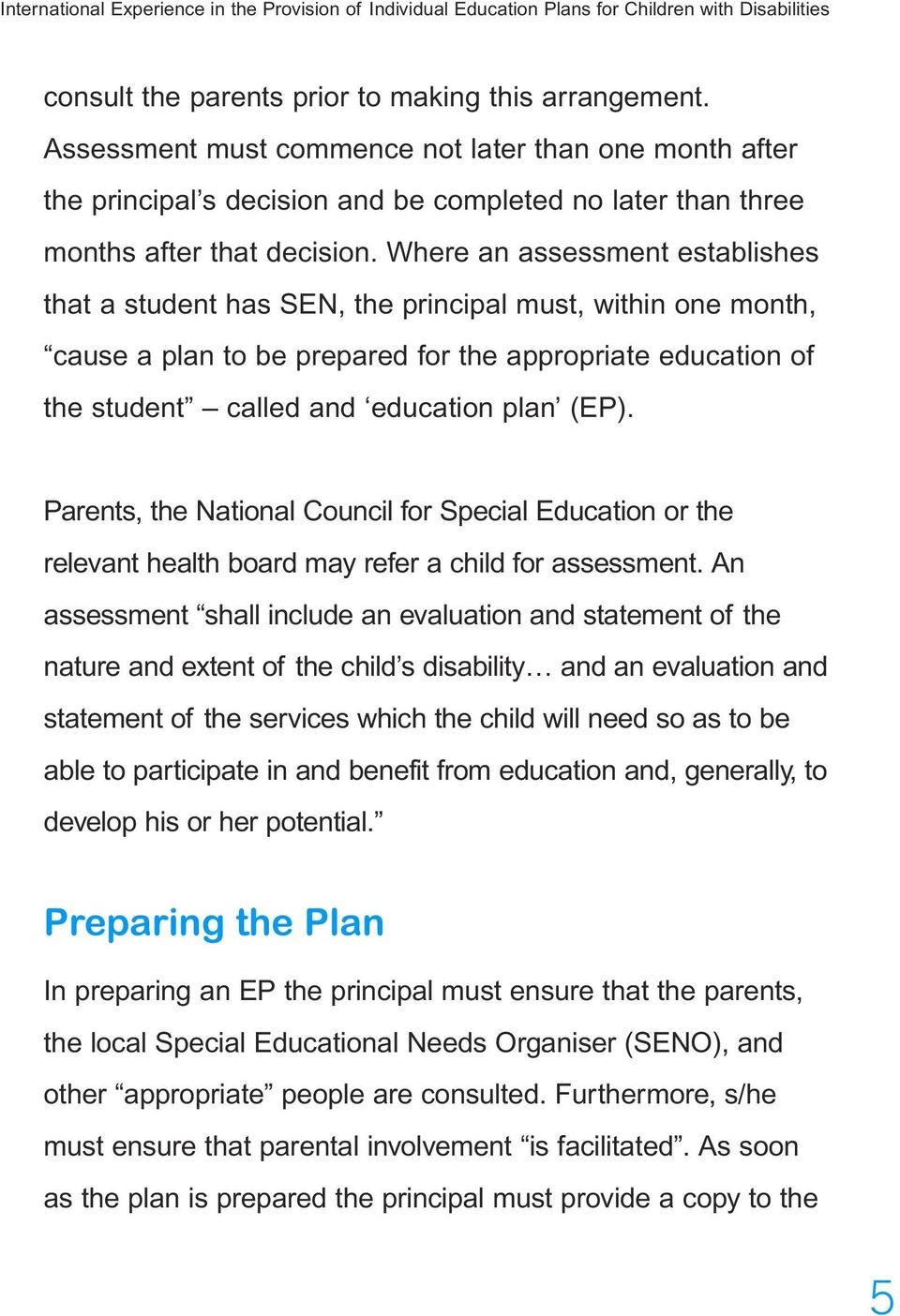 Where an assessment establishes that a student has SEN, the principal must, within one month, cause a plan to be prepared for the appropriate education of the student called and education plan (EP).