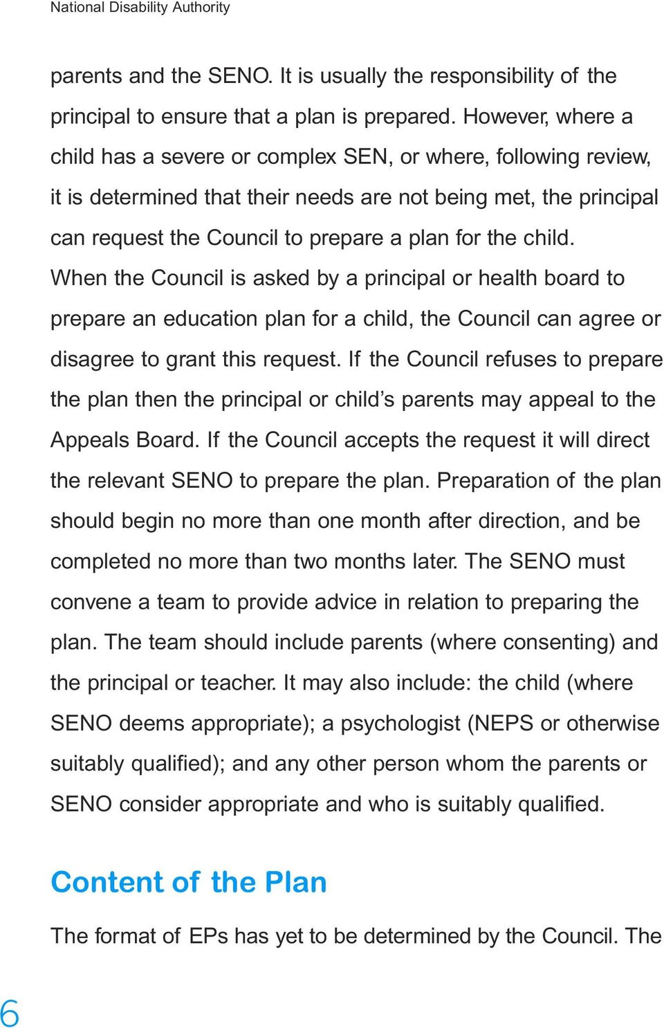 child. When the Council is asked by a principal or health board to prepare an education plan for a child, the Council can agree or disagree to grant this request.