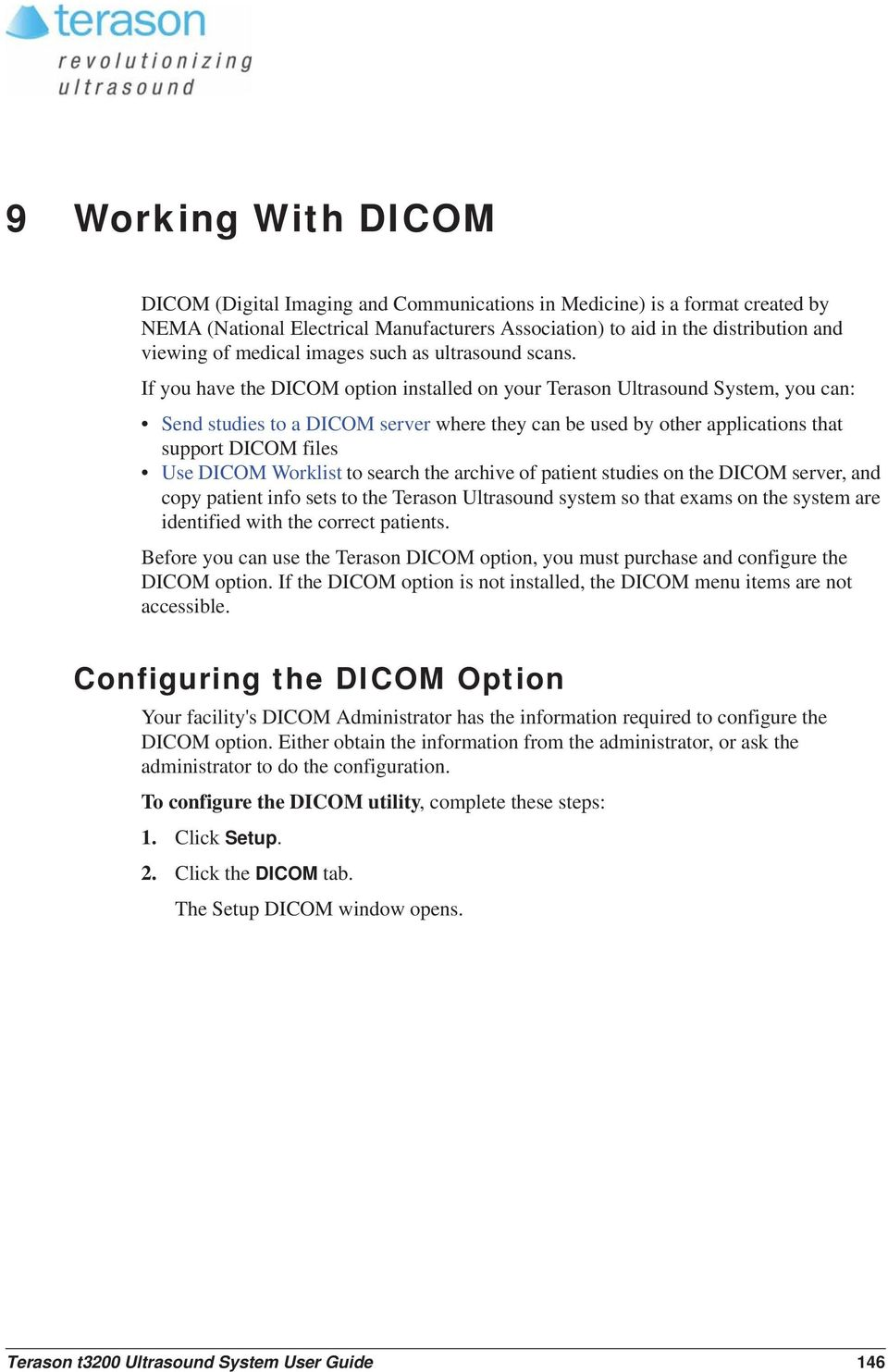 If you have the DICOM option installed on your Terason Ultrasound System, you can: Send studies to a DICOM server where they can be used by other applications that support DICOM files Use DICOM