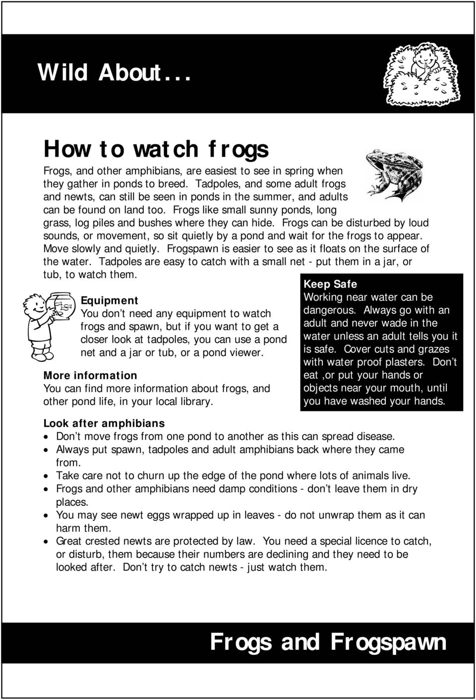 Frogs like small sunny ponds, long grass, log piles and bushes where they can hide. Frogs can be disturbed by loud sounds, or movement, so sit quietly by a pond and wait for the frogs to appear.