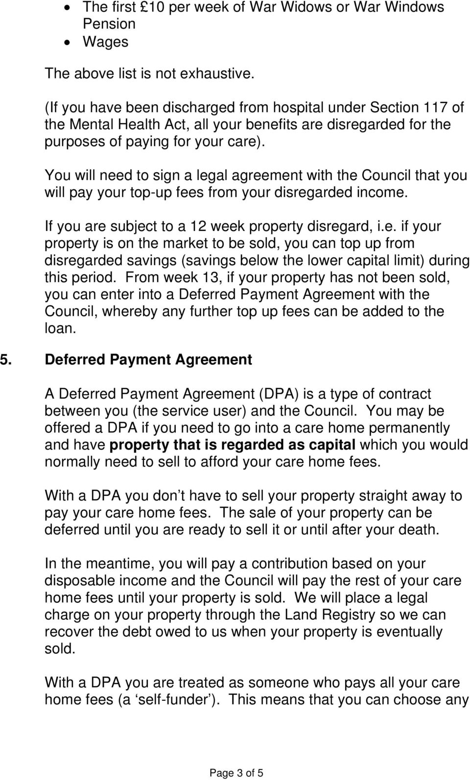 You will need to sign a legal agreement with the Council that you will pay your top-up fees from your disregarded income. If you are subject to a 12 week property disregard, i.e. if your property is on the market to be sold, you can top up from disregarded savings (savings below the lower capital limit) during this period.