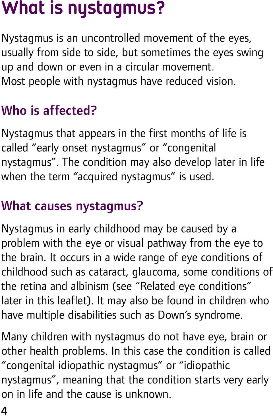 The condition may aso deveop ater in ife when the term acquired nystagmus is used. What causes nystagmus?