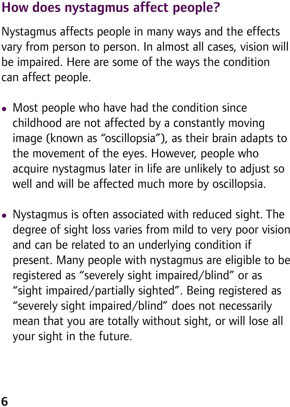 Most peope who have had the condition since chidhood are not affected by a constanty moving image (known as osciopsia ), as their brain adapts to the movement of the eyes.