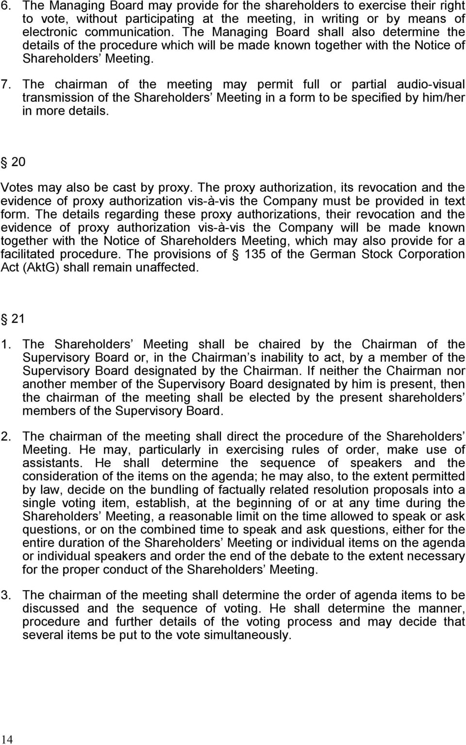 The chairman of the meeting may permit full or partial audio-visual transmission of the Shareholders Meeting in a form to be specified by him/her in more details. 20 Votes may also be cast by proxy.