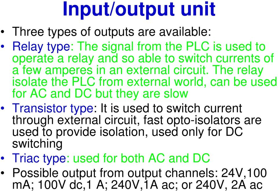 The relay isolate the PLC from external world, can be used for AC and DC but they are slow Transistor type: It is used to switch current