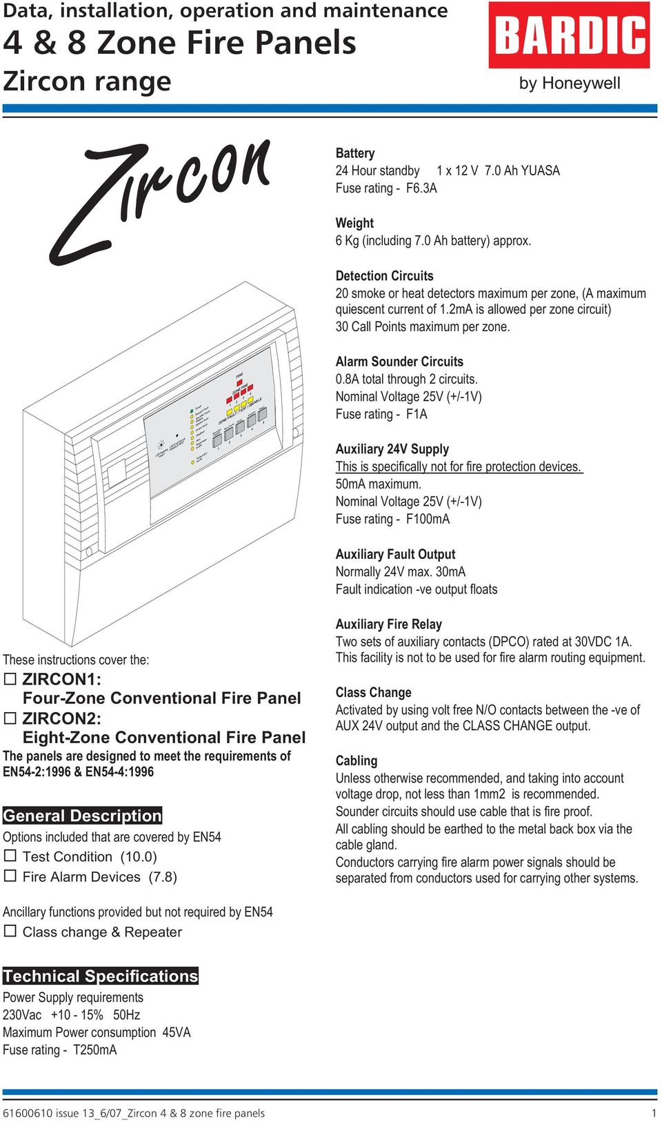 V 7.0 Ah YUASA Fuse rating F6.3A Weight 6 Kg (including 7.0 Ah battery) approx. Detection Circuits 20 smoke or heat detectors maximum per zone, (A maximum quiescent current of 1.