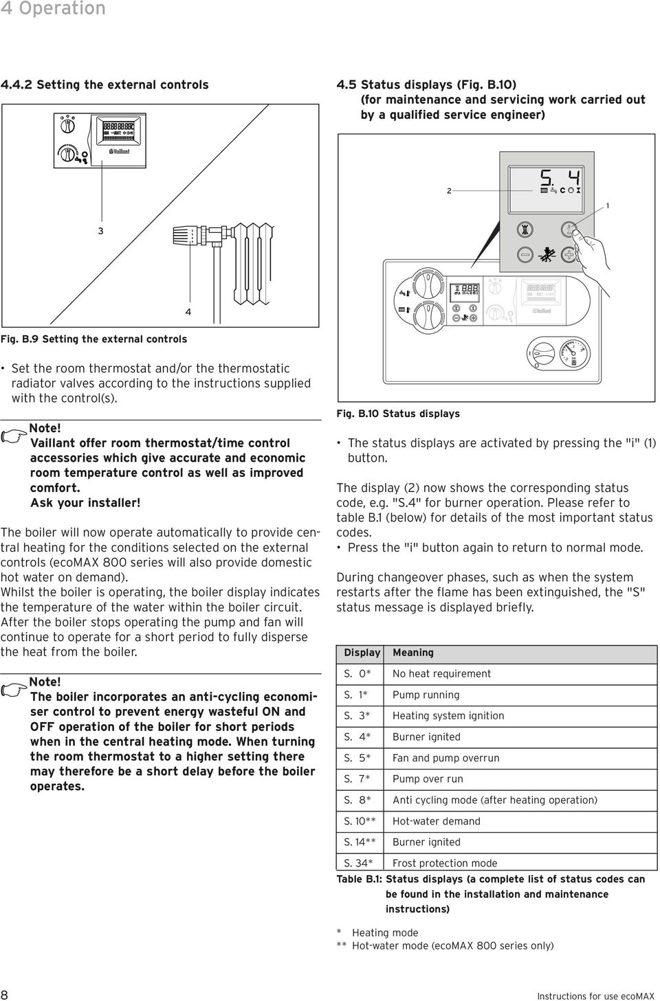 9 Setting the external controls Set the room thermostat and/or the thermostatic radiator valves according to the instructions supplied with the control(s).
