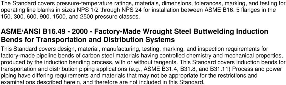 49-2000 - Factory-Made Wrought Steel Buttwelding Induction Bends for Transportation and Distribution Systems This Standard covers design, material, manufacturing, testing, marking, and inspection