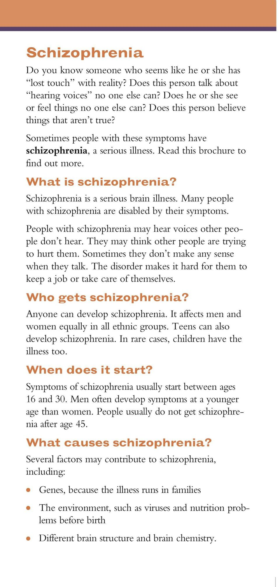 Schizophrenia is a serious brain illness. Many people with schizophrenia are disabled by their symptoms. People with schizophrenia may hear voices other people don t hear.