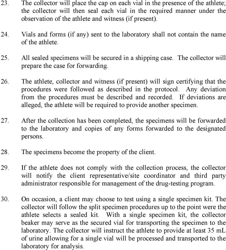 The collector will prepare the case for forwarding. 26. The athlete, collector and witness (if present) will sign certifying that the procedures were followed as described in the protocol.
