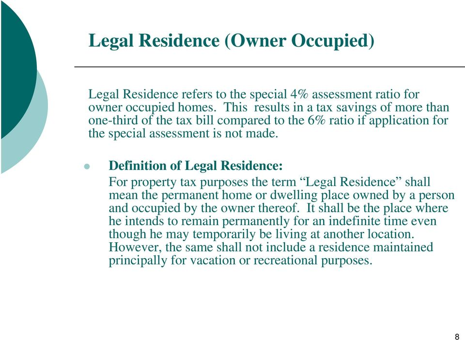 Definition of Legal Residence: For property tax purposes the term Legal Residence shall mean the permanent home or dwelling place owned by a person and occupied by the owner