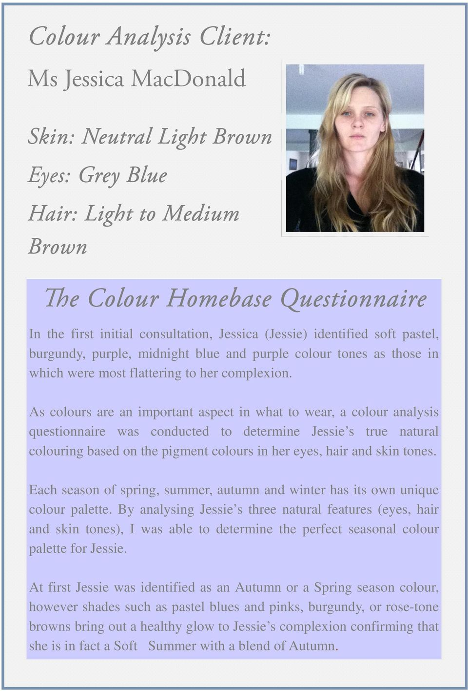 As colours are an important aspect in what to wear, a colour analysis questionnaire was conducted to determine Jessie s true natural colouring based on the pigment colours in her eyes, hair and skin