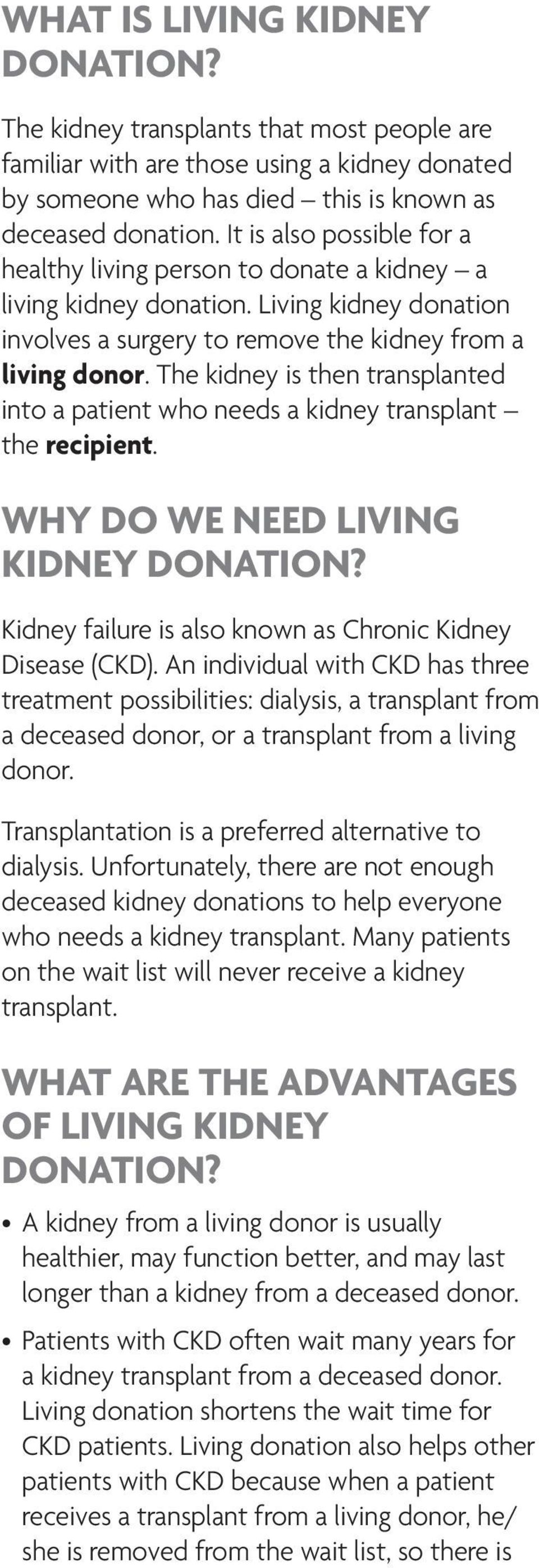 The kidney is then transplanted into a patient who needs a kidney transplant the recipient. WHY DO WE NEED LIVING KIDNEY DONATION? Kidney failure is also known as Chronic Kidney Disease (CKD).