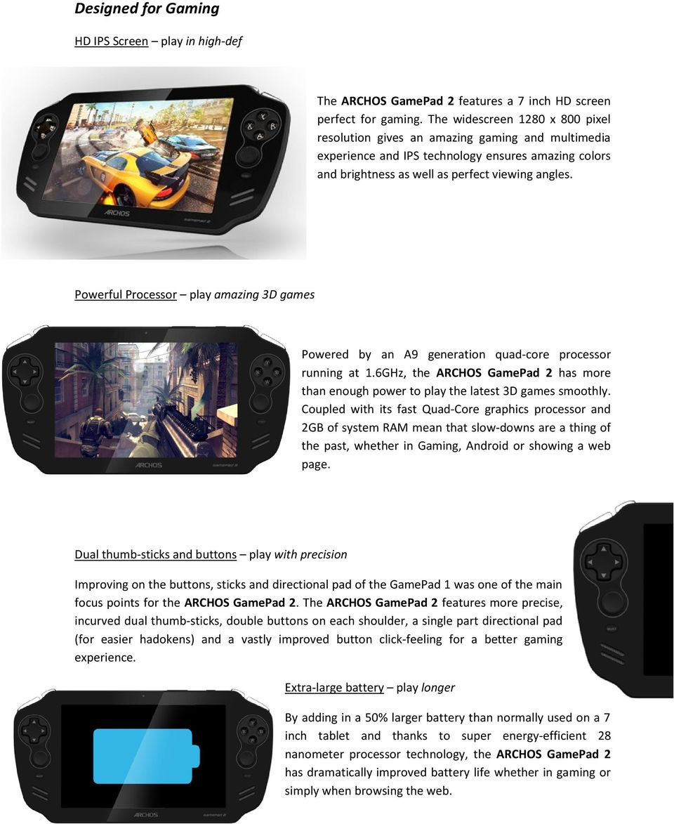 Powerful Processor play amazing 3D games Powered by an A9 generation quad-core processor running at 1.6GHz, the ARCHOS GamePad 2 has more than enough power to play the latest 3D games smoothly.