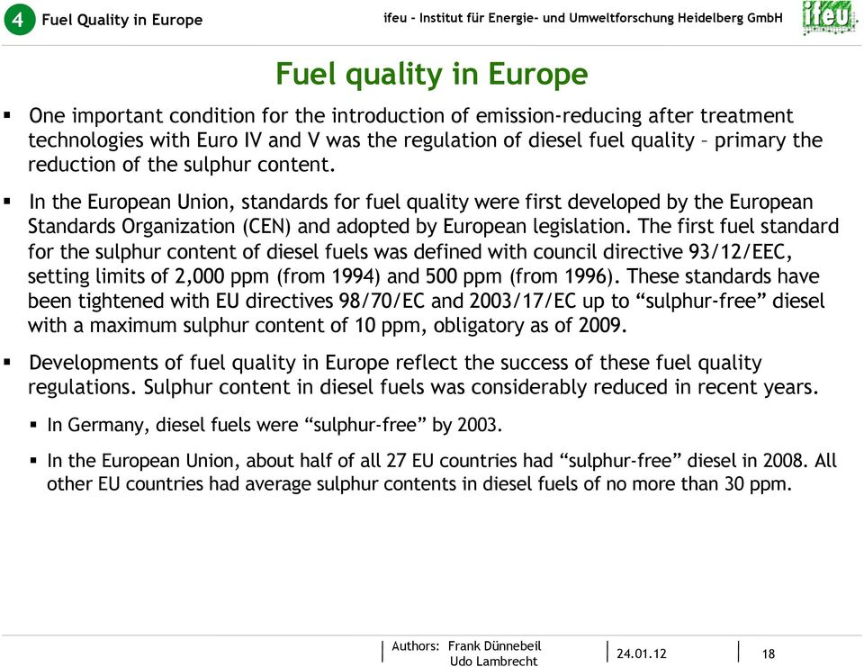 In the European Union, standards for fuel quality were first developed by the European Standards Organization (CEN) and adopted by European legislation.